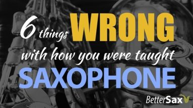 6 Reasons You Were Taught the Saxophone Wrong